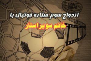 ازدواج سوم ستاره فوتبال کشورمان با خانم بازیگر پرحاشیه